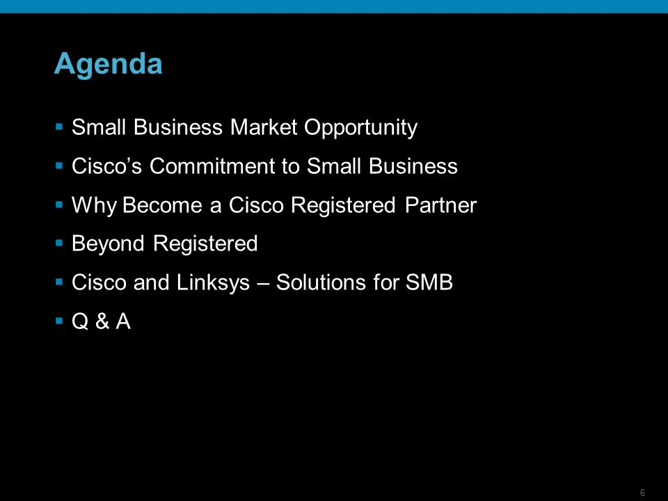 6 Agenda Small Business Market Opportunity Ciscos Commitment to Small Business Why Become a Cisco Registered Partner Beyond Registered Cisco and Linksys – Solutions for SMB Q & A