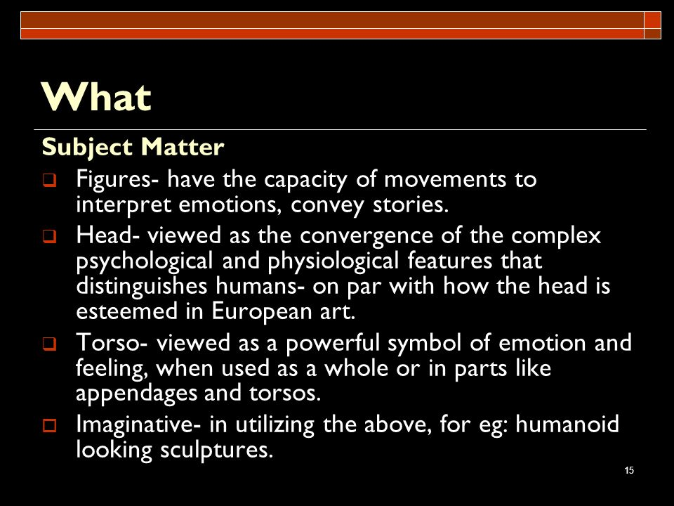 15 What Subject Matter Figures- have the capacity of movements to interpret emotions, convey stories. Head- viewed as the convergence of the complex p