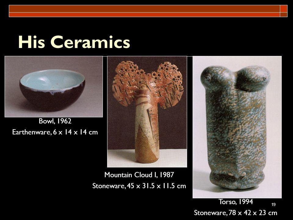 19 His Ceramics Mountain Cloud I, 1987 Stoneware, 45 x 31.5 x 11.5 cm Torso, 1994 Stoneware, 78 x 42 x 23 cm Bowl, 1962 Earthenware, 6 x 14 x 14 cm