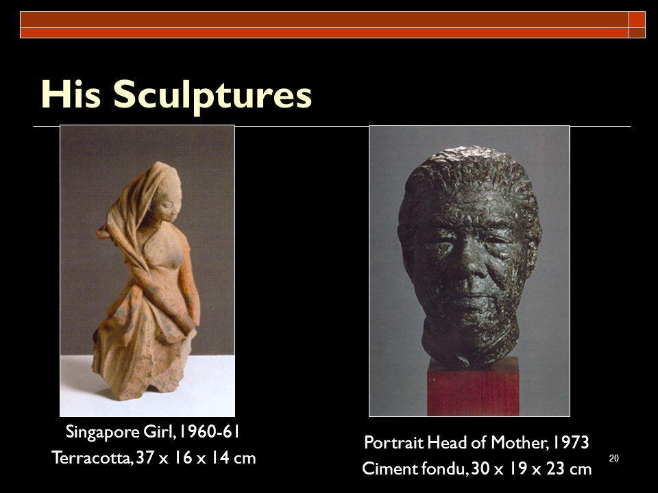20 His Sculptures Portrait Head of Mother, 1973 Ciment fondu, 30 x 19 x 23 cm Singapore Girl, 1960-61 Terracotta, 37 x 16 x 14 cm