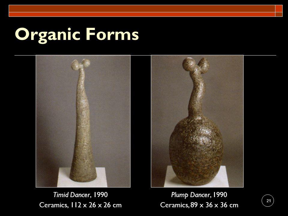 21 Organic Forms Timid Dancer, 1990 Ceramics, 112 x 26 x 26 cm Plump Dancer, 1990 Ceramics, 89 x 36 x 36 cm
