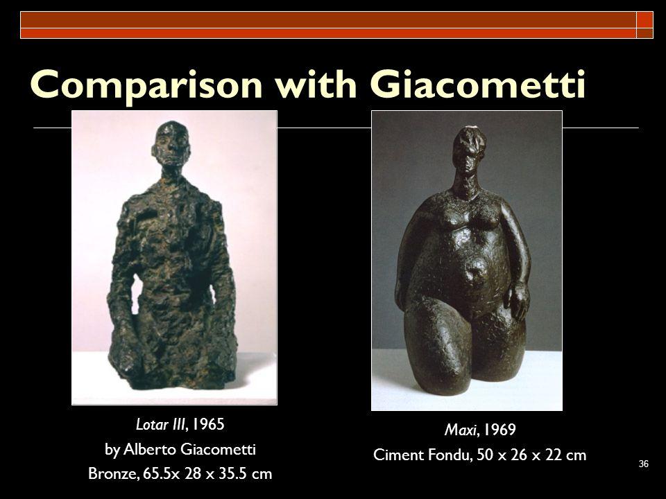 36 Comparison with Giacometti Maxi, 1969 Ciment Fondu, 50 x 26 x 22 cm Lotar III, 1965 by Alberto Giacometti Bronze, 65.5x 28 x 35.5 cm