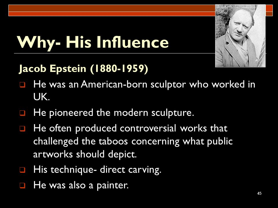 45 Why- His Influence Jacob Epstein (1880-1959) He was an American-born sculptor who worked in UK. He pioneered the modern sculpture. He often produce