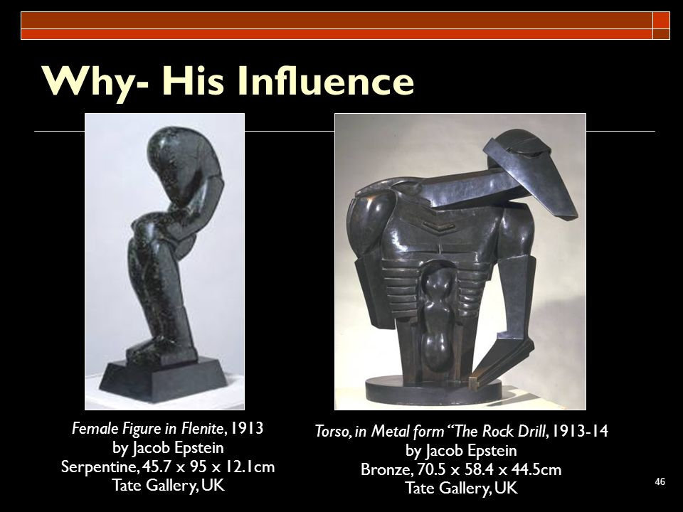 46 Why- His Influence Female Figure in Flenite, 1913 by Jacob Epstein Serpentine, 45.7 x 95 x 12.1cm Tate Gallery, UK Torso, in Metal form The Rock Dr