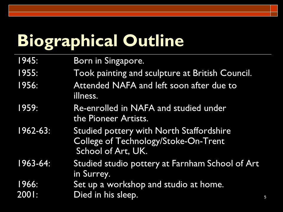 5 Biographical Outline 1945:Born in Singapore. 1955:Took painting and sculpture at British Council. 1956:Attended NAFA and left soon after due to illn