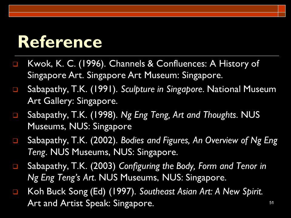 51 Reference Kwok, K. C. (1996). Channels & Confluences: A History of Singapore Art. Singapore Art Museum: Singapore. Sabapathy, T.K. (1991). Sculptur