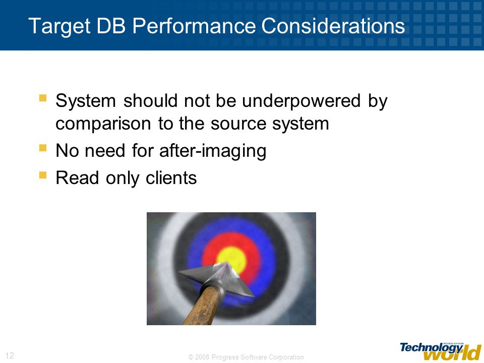 © 2008 Progress Software Corporation 12 Target DB Performance Considerations System should not be underpowered by comparison to the source system No n