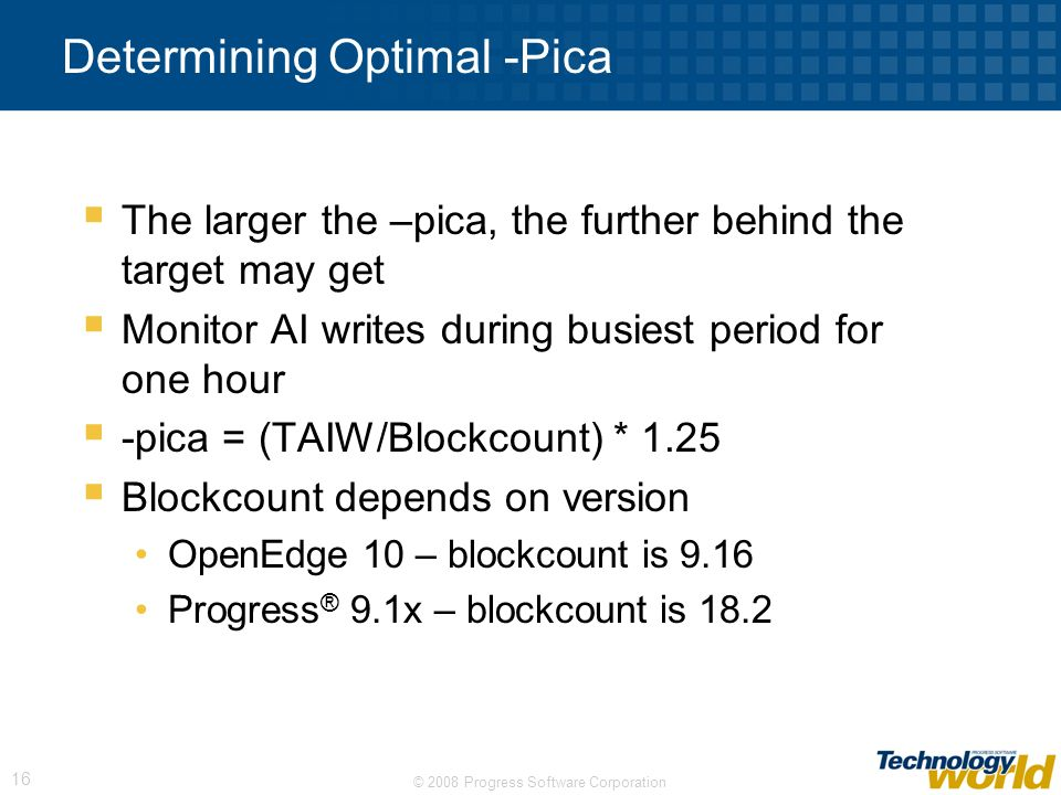 © 2008 Progress Software Corporation 16 Determining Optimal -Pica The larger the –pica, the further behind the target may get Monitor AI writes during
