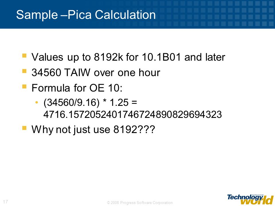 © 2008 Progress Software Corporation 17 Sample –Pica Calculation Values up to 8192k for 10.1B01 and later 34560 TAIW over one hour Formula for OE 10: