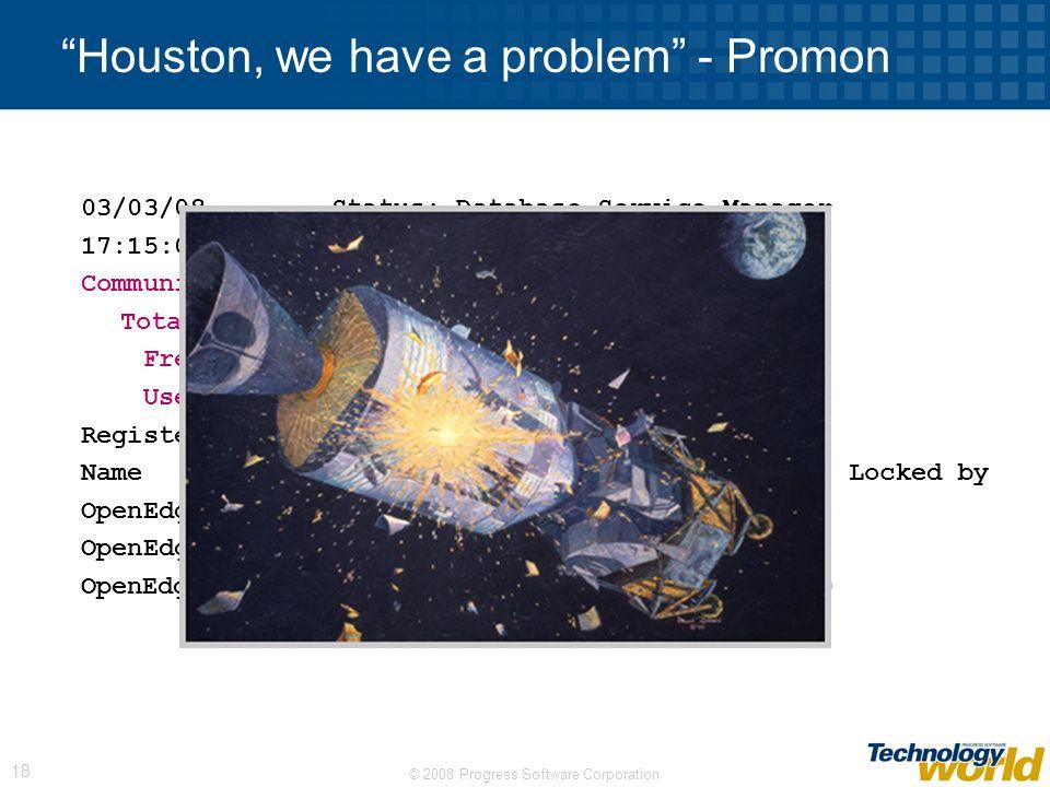 © 2008 Progress Software Corporation 18 Houston, we have a problem - Promon 03/03/08 Status: Database Service Manager 17:15:02 Communication Area Size
