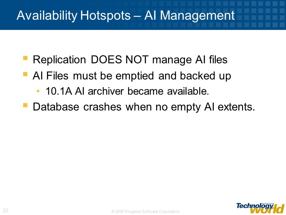 © 2008 Progress Software Corporation 22 Availability Hotspots – AI Management Replication DOES NOT manage AI files AI Files must be emptied and backed
