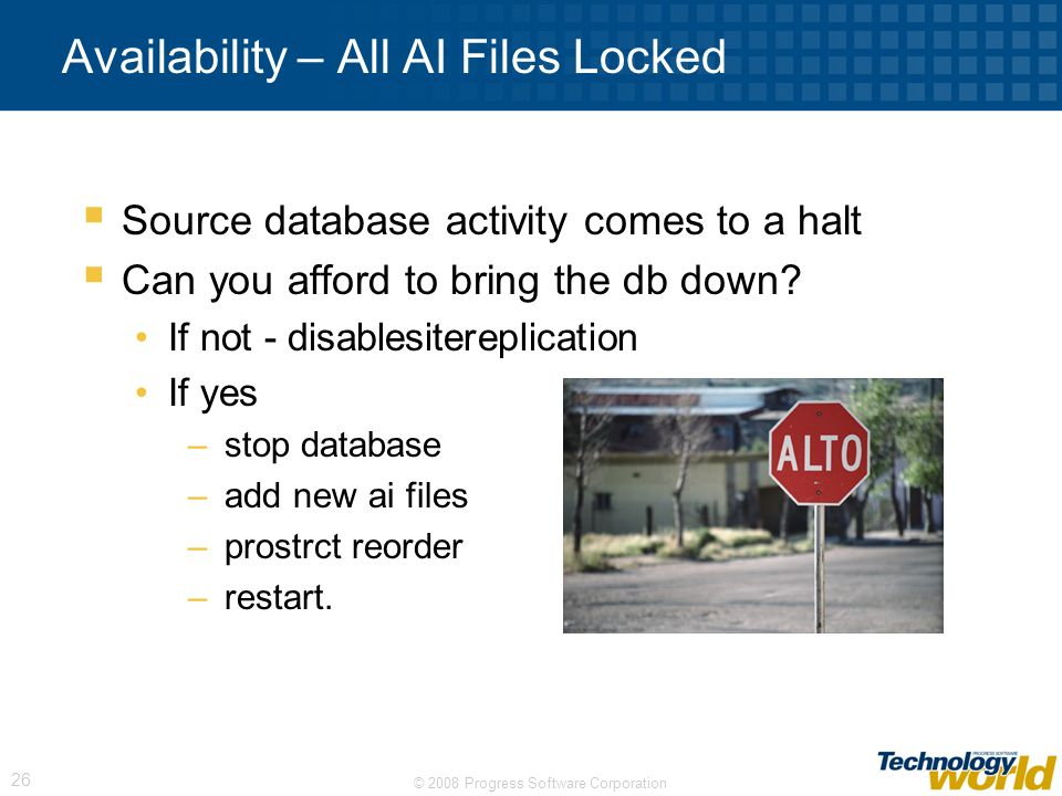 © 2008 Progress Software Corporation 26 Availability – All AI Files Locked Source database activity comes to a halt Can you afford to bring the db dow