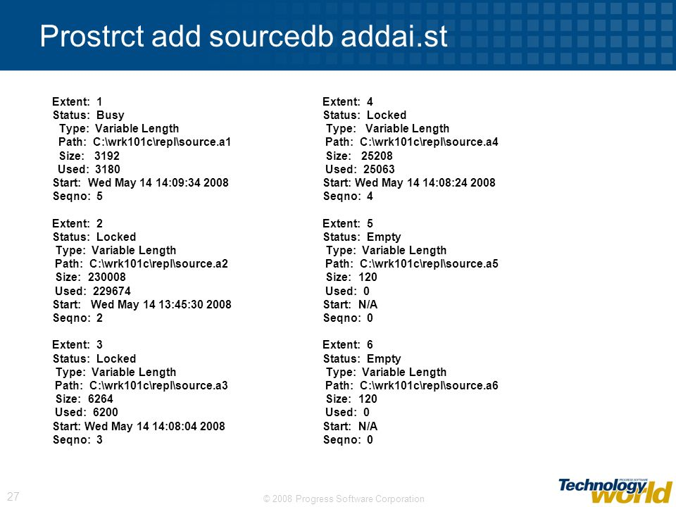 © 2008 Progress Software Corporation 27 Prostrct add sourcedb addai.st Extent: 1Extent: 4 Status: BusyStatus: Locked Type: Variable Length Type: Varia