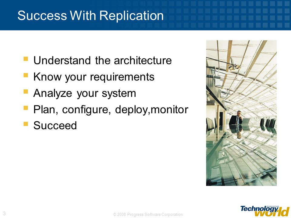 © 2008 Progress Software Corporation 3 Success With Replication Understand the architecture Know your requirements Analyze your system Plan, configure