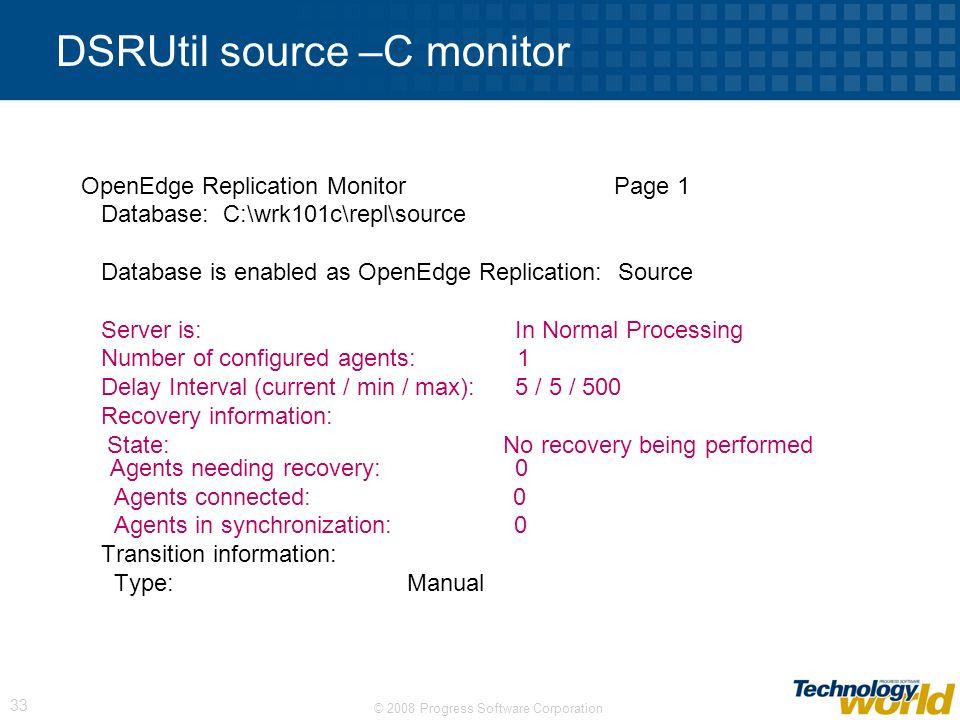 © 2008 Progress Software Corporation 33 DSRUtil source –C monitor OpenEdge Replication Monitor Page 1 Database: C:\wrk101c\repl\source Database is ena