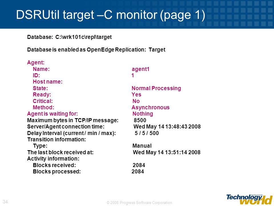 © 2008 Progress Software Corporation 34 DSRUtil target –C monitor (page 1) Database: C:\wrk101c\repl\target Database is enabled as OpenEdge Replicatio