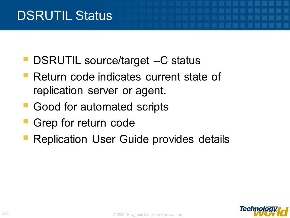 © 2008 Progress Software Corporation 36 DSRUTIL Status DSRUTIL source/target –C status Return code indicates current state of replication server or ag