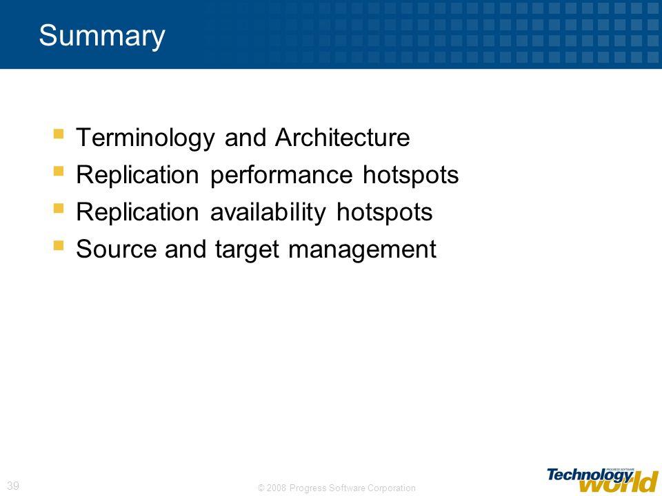 © 2008 Progress Software Corporation 39 Summary Terminology and Architecture Replication performance hotspots Replication availability hotspots Source