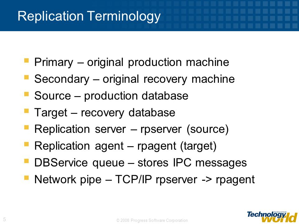 © 2008 Progress Software Corporation 5 Replication Terminology Primary – original production machine Secondary – original recovery machine Source – pr