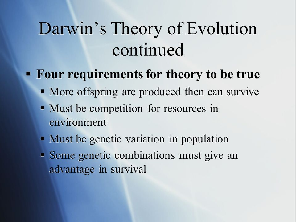Darwins Theory of Evolution continued Four requirements for theory to be true More offspring are produced then can survive Must be competition for resources in environment Must be genetic variation in population Some genetic combinations must give an advantage in survival Four requirements for theory to be true More offspring are produced then can survive Must be competition for resources in environment Must be genetic variation in population Some genetic combinations must give an advantage in survival