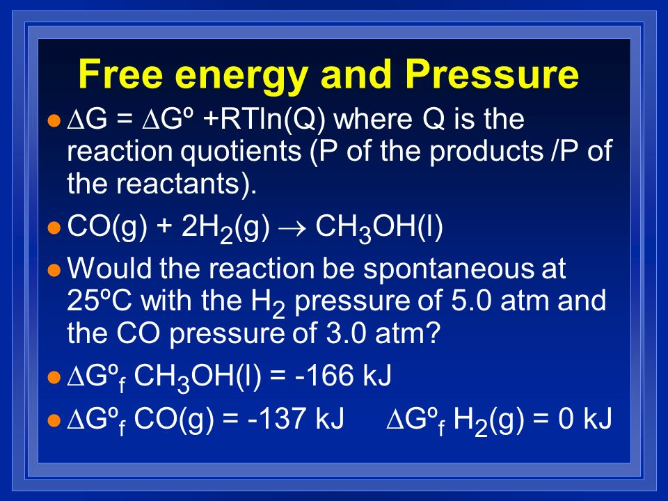 Free energy and Pressure G = Gº +RTln(Q) where Q is the reaction quotients (P of the products /P of the reactants).