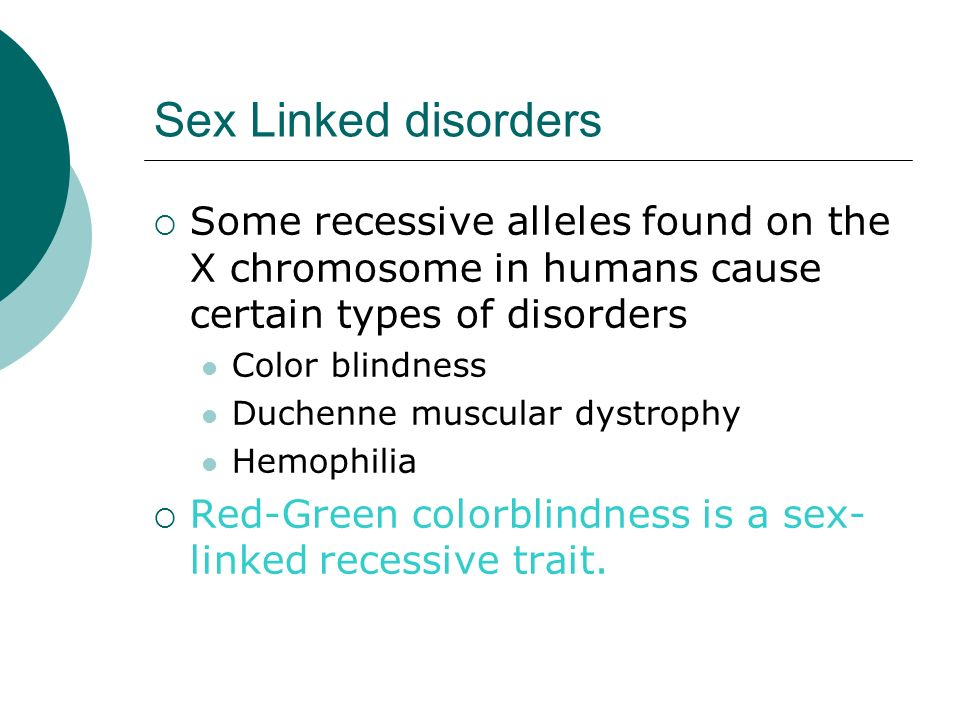 Sex Linked disorders Some recessive alleles found on the X chromosome in humans cause certain types of disorders Color blindness Duchenne muscular dys