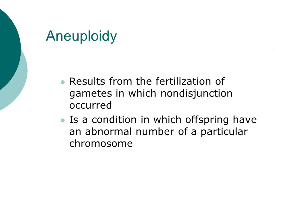 Aneuploidy Results from the fertilization of gametes in which nondisjunction occurred Is a condition in which offspring have an abnormal number of a p