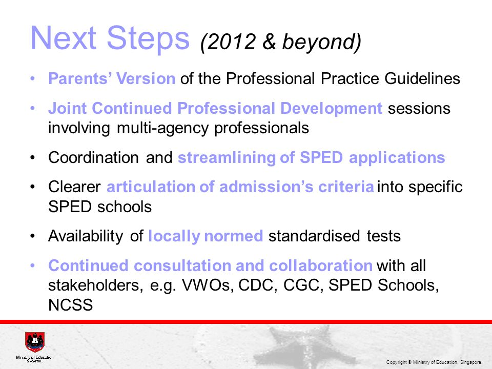 Copyright © Ministry of Education, Singapore. Next Steps (2012 & beyond) Parents Version of the Professional Practice Guidelines Joint Continued Profe