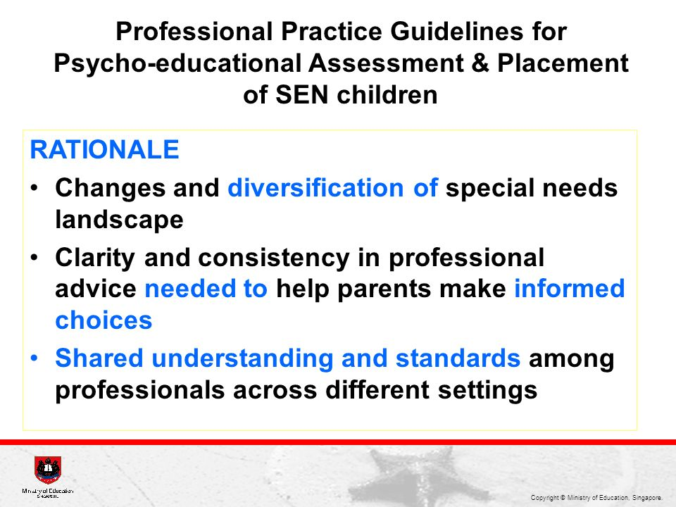Copyright © Ministry of Education, Singapore. Professional Practice Guidelines for Psycho-educational Assessment & Placement of SEN children RATIONALE