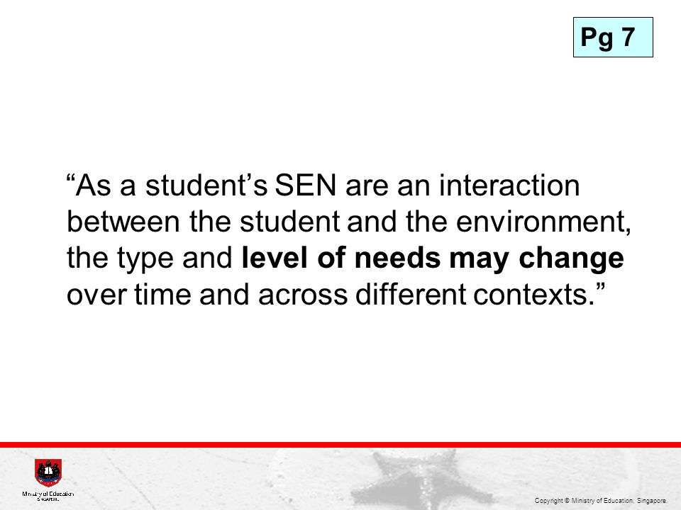 Copyright © Ministry of Education, Singapore. As a students SEN are an interaction between the student and the environment, the type and level of need