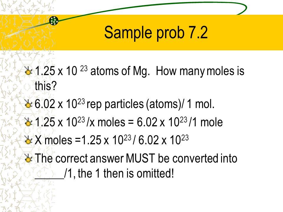 Sample prob 7.2 1.25 x 10 23 atoms of Mg. How many moles is this? 6.02 x 10 23 rep particles (atoms)/ 1 mol. 1.25 x 10 23 /x moles = 6.02 x 10 23 /1 m