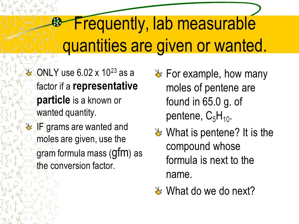 Frequently, lab measurable quantities are given or wanted. ONLY use 6.02 x 10 23 as a factor if a representative particle is a known or wanted quantit
