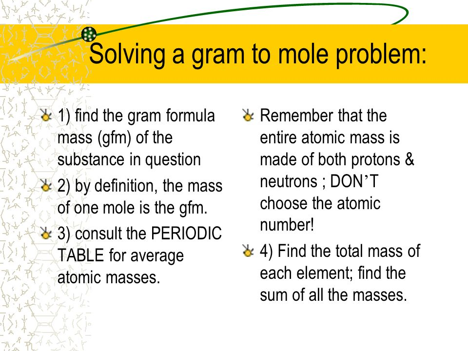 Solving a gram to mole problem: 1) find the gram formula mass (gfm) of the substance in question 2) by definition, the mass of one mole is the gfm. 3)