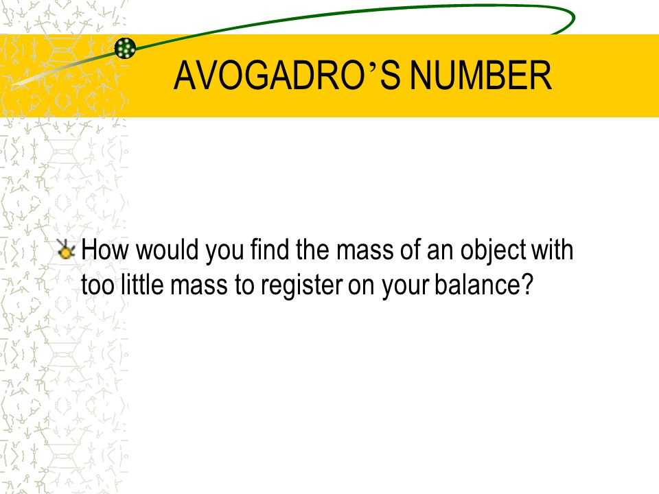 AVOGADRO S NUMBER How would you find the mass of an object with too little mass to register on your balance?