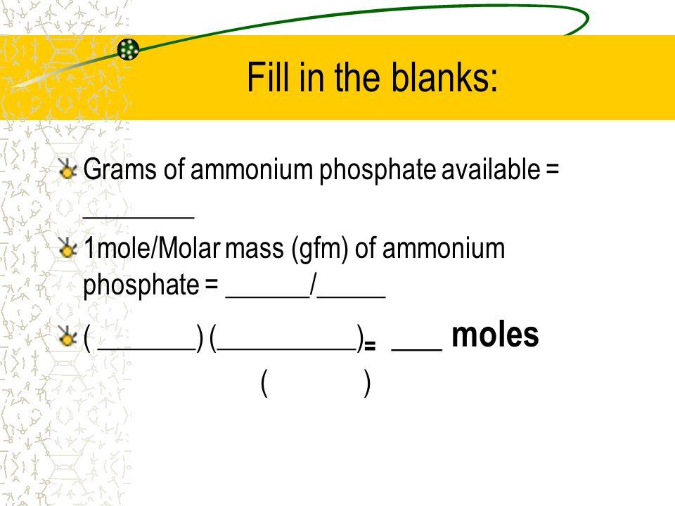 Fill in the blanks: Grams of ammonium phosphate available = ________ 1mole/Molar mass (gfm) of ammonium phosphate = ______/_____ ( _______) (_________