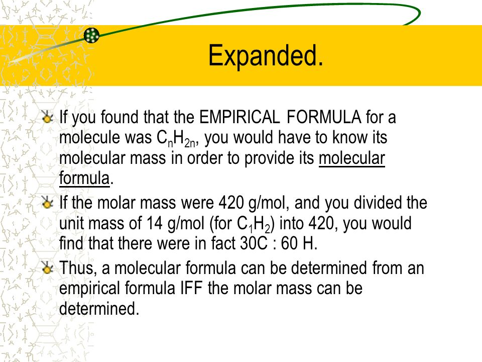 Expanded. If you found that the EMPIRICAL FORMULA for a molecule was C n H 2n, you would have to know its molecular mass in order to provide its molec