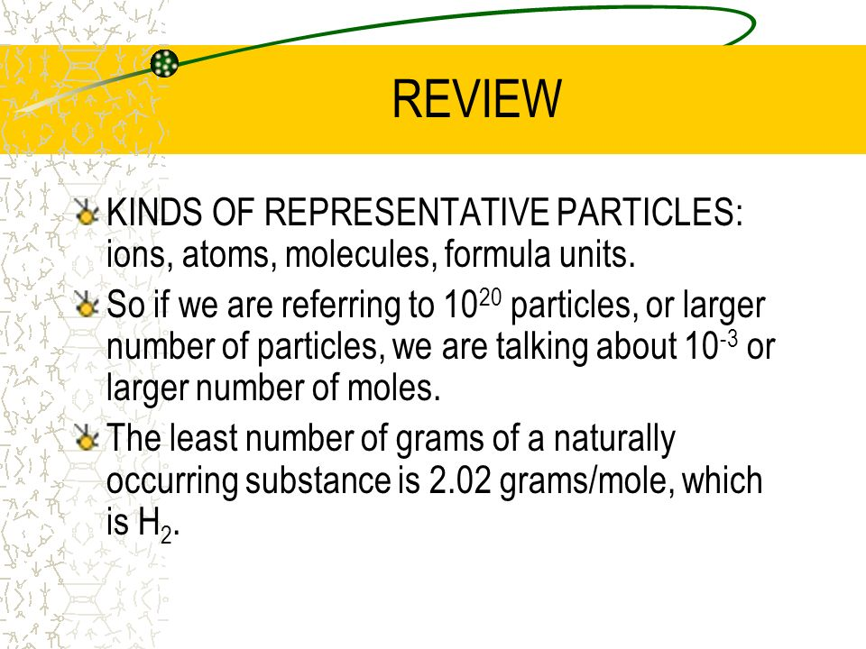REVIEW KINDS OF REPRESENTATIVE PARTICLES: ions, atoms, molecules, formula units. So if we are referring to 10 20 particles, or larger number of partic