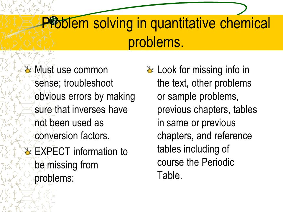 Problem solving in quantitative chemical problems. Must use common sense; troubleshoot obvious errors by making sure that inverses have not been used