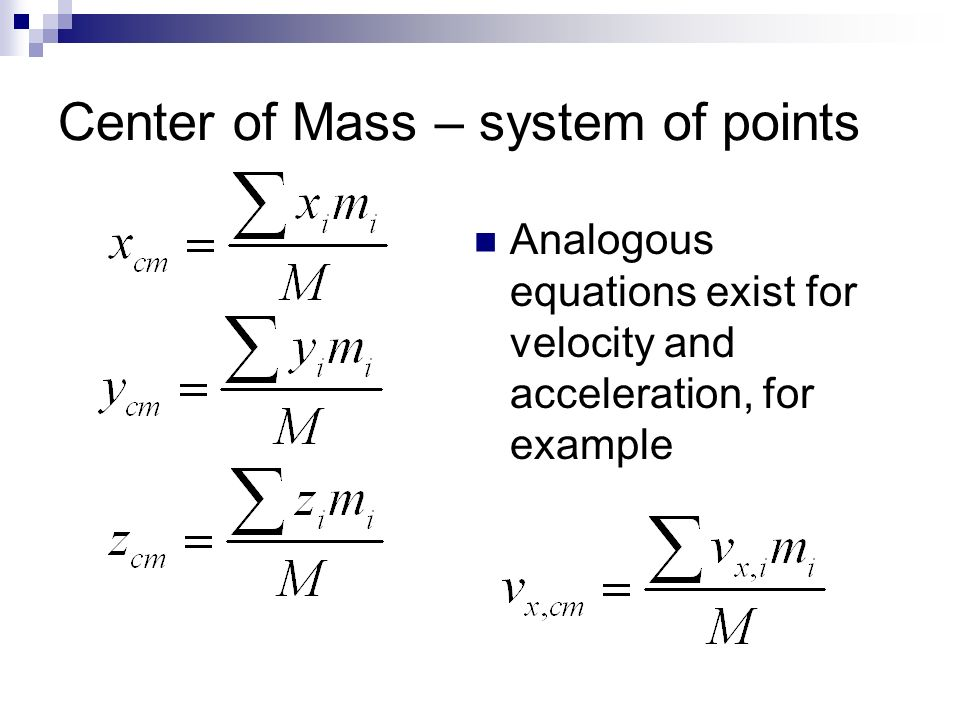 Center of Mass – system of points Analogous equations exist for velocity and acceleration, for example