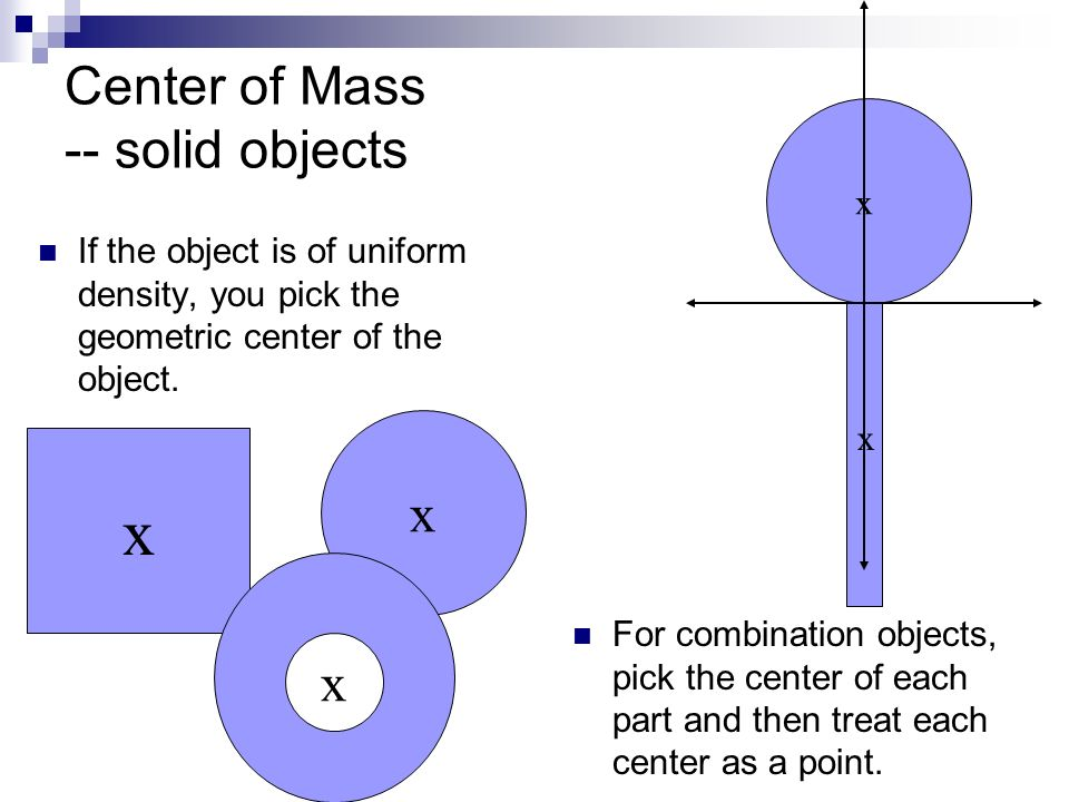 Center of Mass -- solid objects If the object is of uniform density, you pick the geometric center of the object. x x x For combination objects, pick