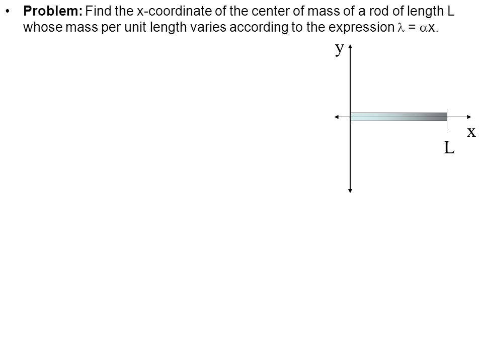 Problem: Find the x-coordinate of the center of mass of a rod of length L whose mass per unit length varies according to the expression = x. L x y