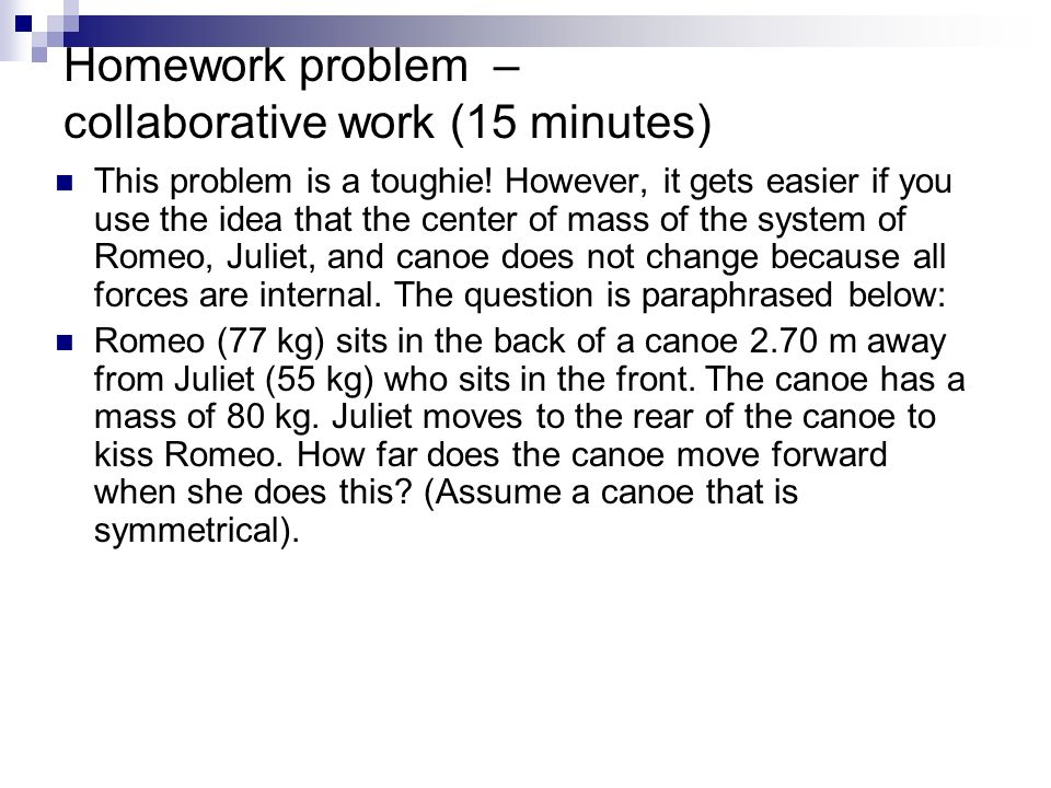 Homework problem – collaborative work (15 minutes) This problem is a toughie! However, it gets easier if you use the idea that the center of mass of t