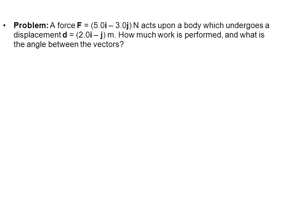 Problem: A force F = (5.0i – 3.0j) N acts upon a body which undergoes a displacement d = (2.0i – j) m. How much work is performed, and what is the ang