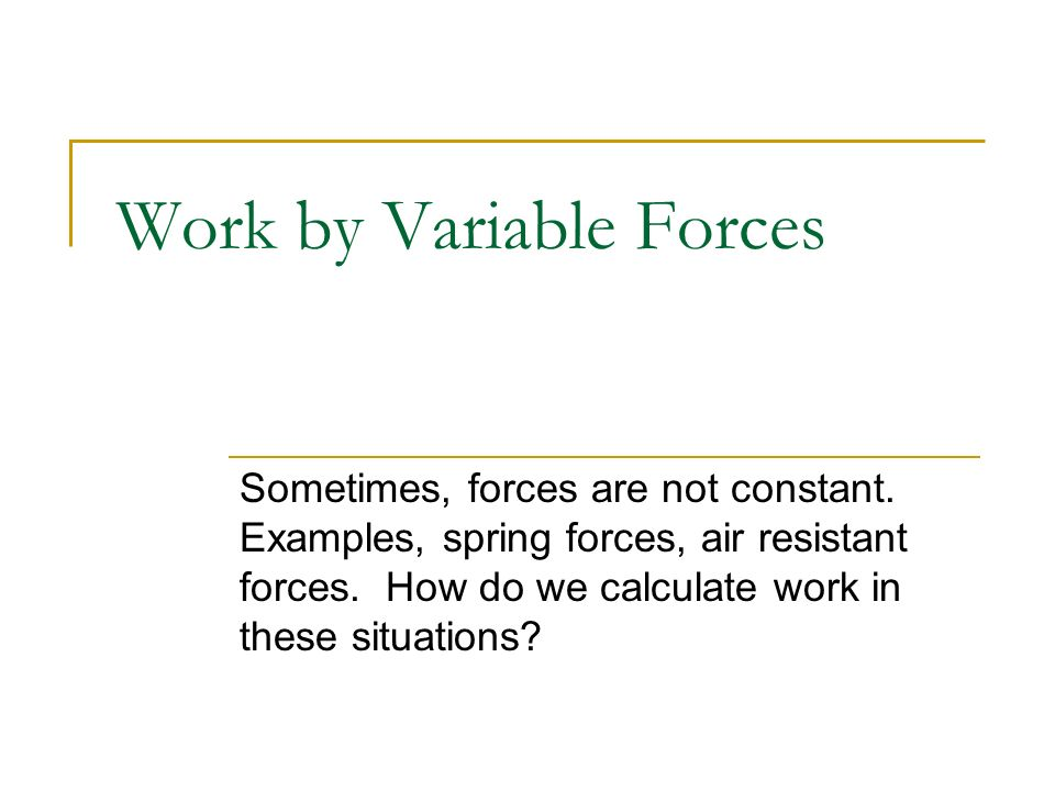Work by Variable Forces Sometimes, forces are not constant. Examples, spring forces, air resistant forces. How do we calculate work in these situation