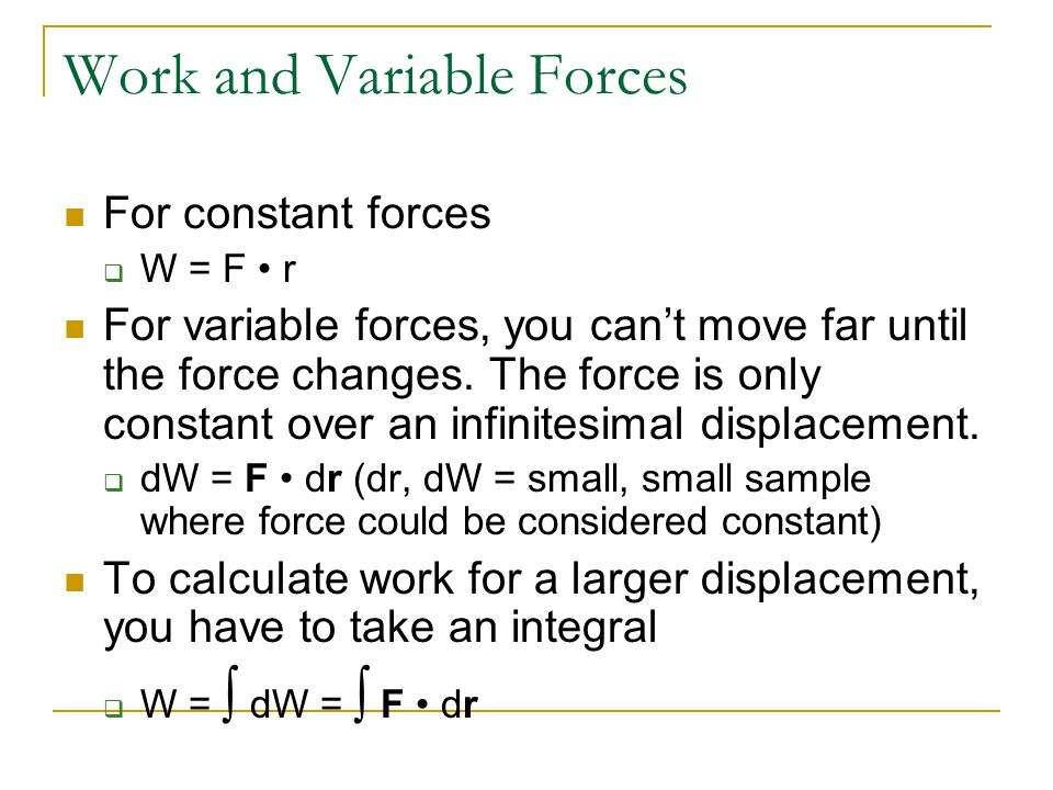 Work and Variable Forces For constant forces W = F r For variable forces, you cant move far until the force changes. The force is only constant over a