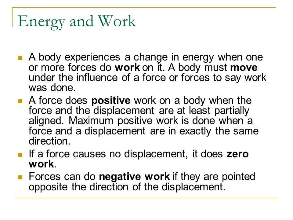 Energy and Work A body experiences a change in energy when one or more forces do work on it. A body must move under the influence of a force or forces