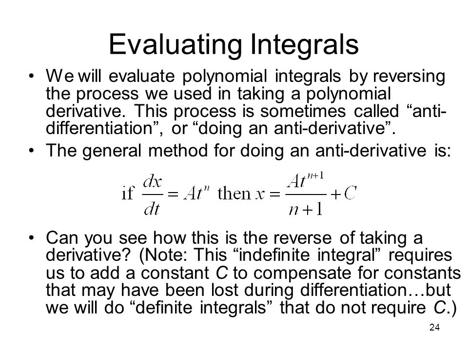 Evaluating Integrals We will evaluate polynomial integrals by reversing the process we used in taking a polynomial derivative. This process is sometim