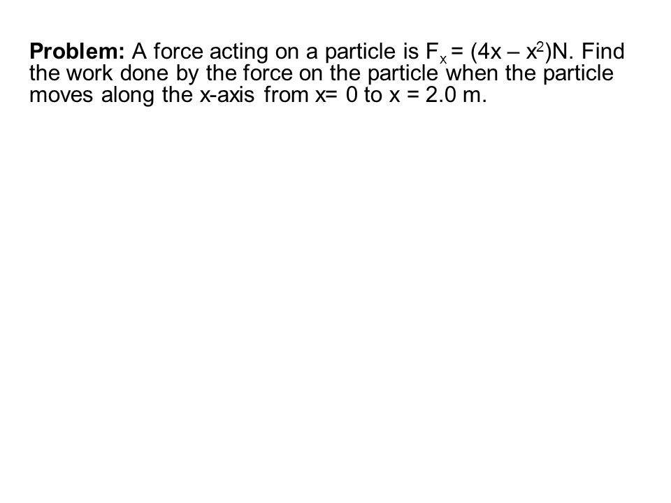 Problem: A force acting on a particle is F x = (4x – x 2 )N. Find the work done by the force on the particle when the particle moves along the x-axis