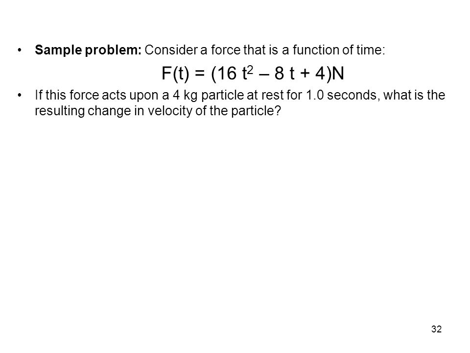 Sample problem: Consider a force that is a function of time: F(t) = (16 t 2 – 8 t + 4)N If this force acts upon a 4 kg particle at rest for 1.0 second