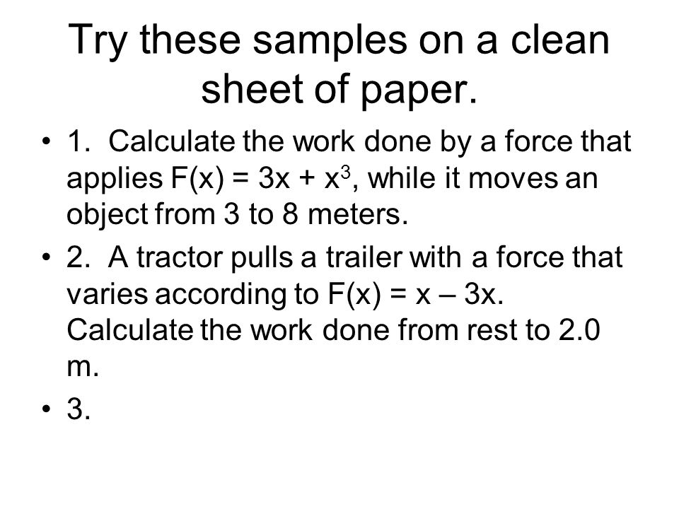 Try these samples on a clean sheet of paper. 1. Calculate the work done by a force that applies F(x) = 3x + x 3, while it moves an object from 3 to 8
